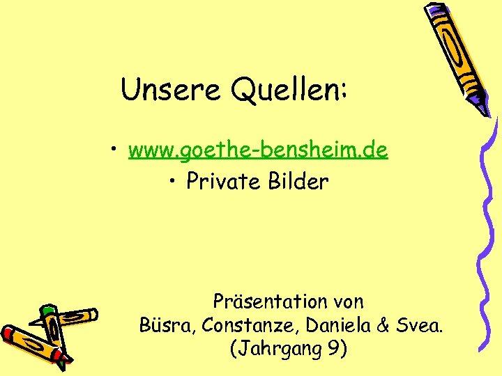 Unsere Quellen: • www. goethe-bensheim. de • Private Bilder Präsentation von Büsra, Constanze, Daniela