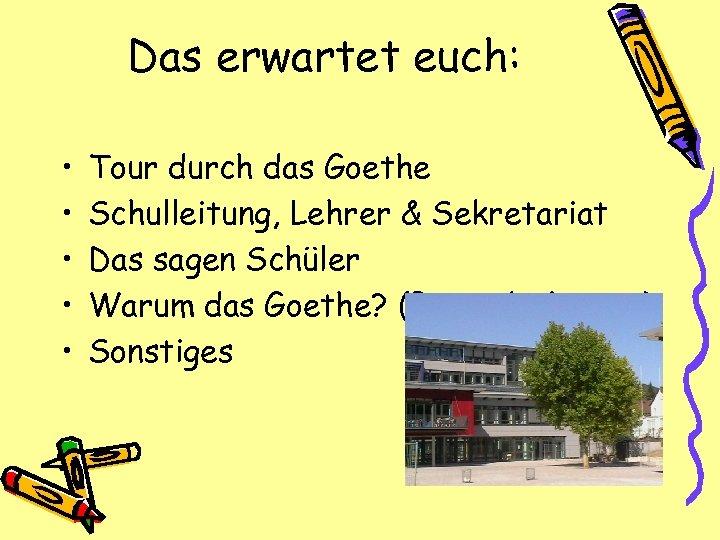 Das erwartet euch: • • • Tour durch das Goethe Schulleitung, Lehrer & Sekretariat