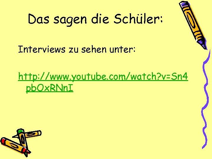 Das sagen die Schüler: Interviews zu sehen unter: http: //www. youtube. com/watch? v=Sn 4