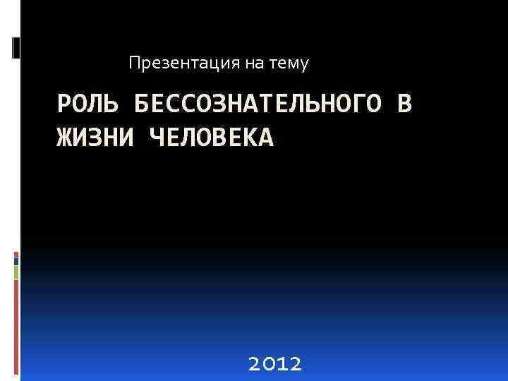 Презентация на тему РОЛЬ БЕССОЗНАТЕЛЬНОГО В ЖИЗНИ ЧЕЛОВЕКА 2012