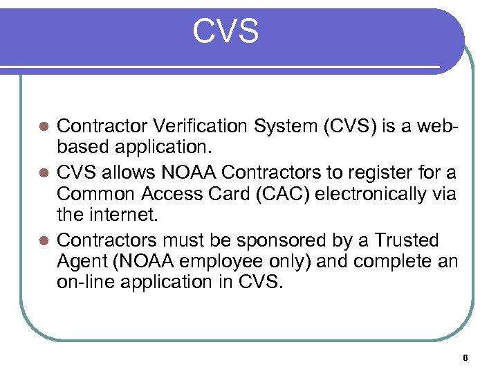 CVS Contractor Verification System (CVS) is a webbased application. l CVS allows NOAA Contractors