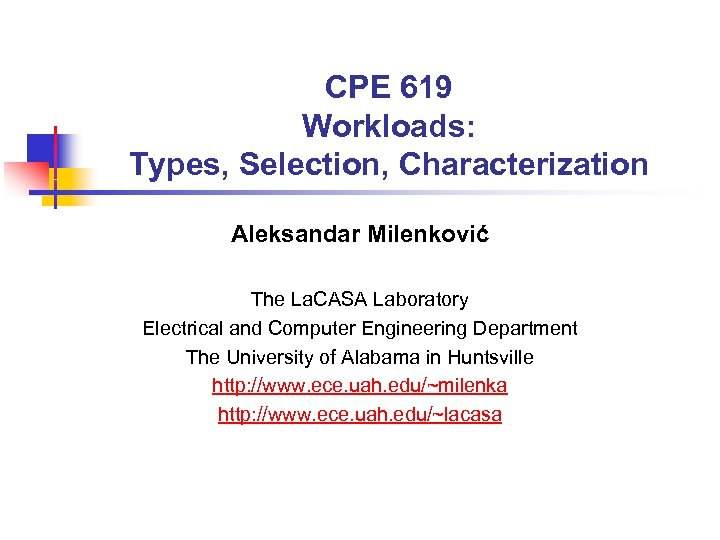 CPE 619 Workloads: Types, Selection, Characterization Aleksandar Milenković The La. CASA Laboratory Electrical and