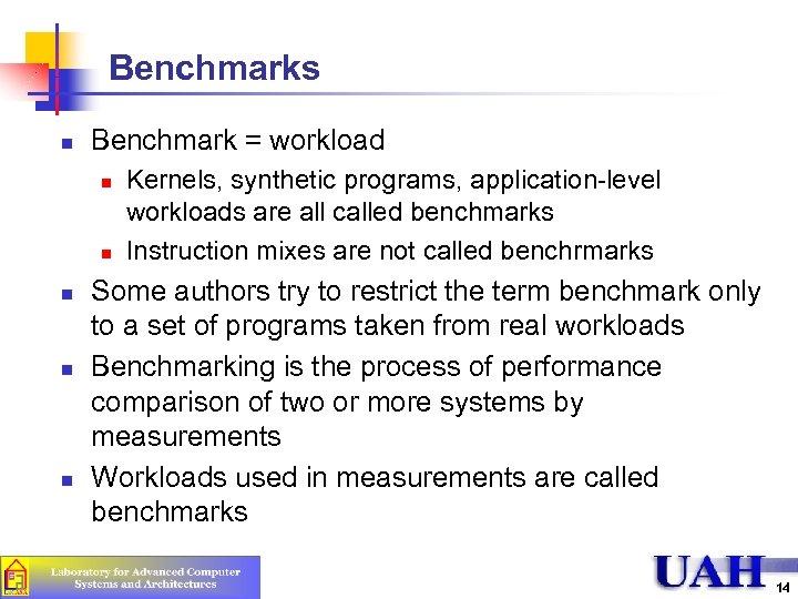 Benchmarks n Benchmark = workload n n n Kernels, synthetic programs, application-level workloads are