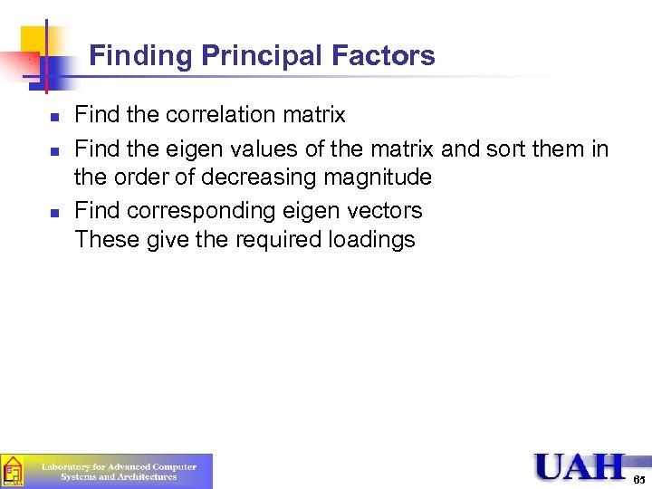 Finding Principal Factors n n n Find the correlation matrix Find the eigen values