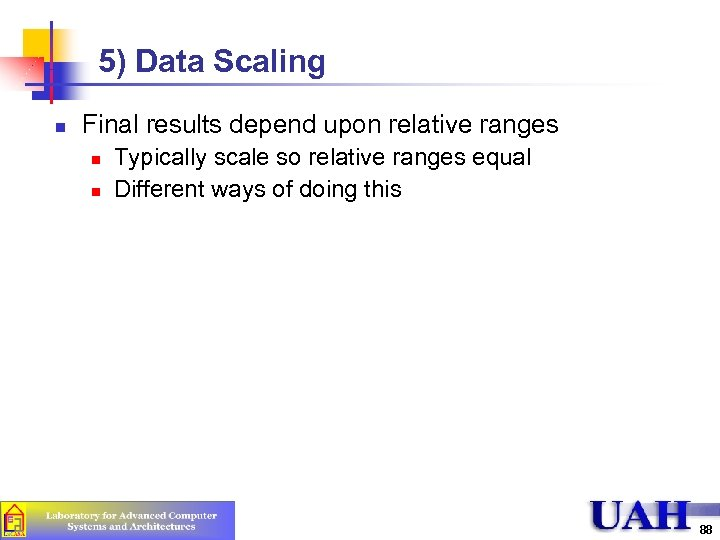 5) Data Scaling n Final results depend upon relative ranges n n Typically scale