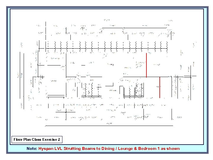 Floor Plan Class Exercise 2 Note: Hyspan LVL Strutting Beams to Dining / Lounge