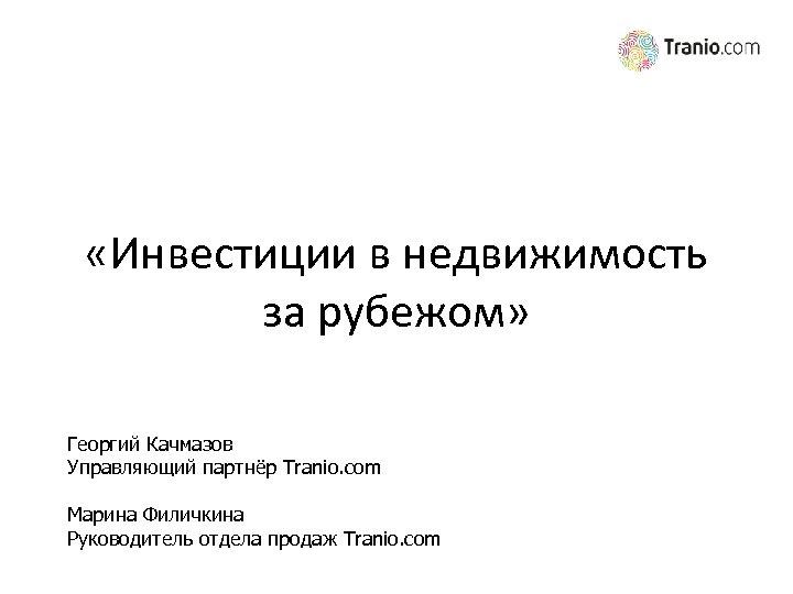 «Инвестиции в недвижимость за рубежом» Георгий Качмазов Управляющий партнёр Tranio. com Марина Филичкина