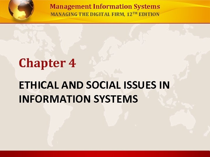 Management Information Systems MANAGING THE DIGITAL FIRM, 12 TH EDITION Chapter 4 ETHICAL AND