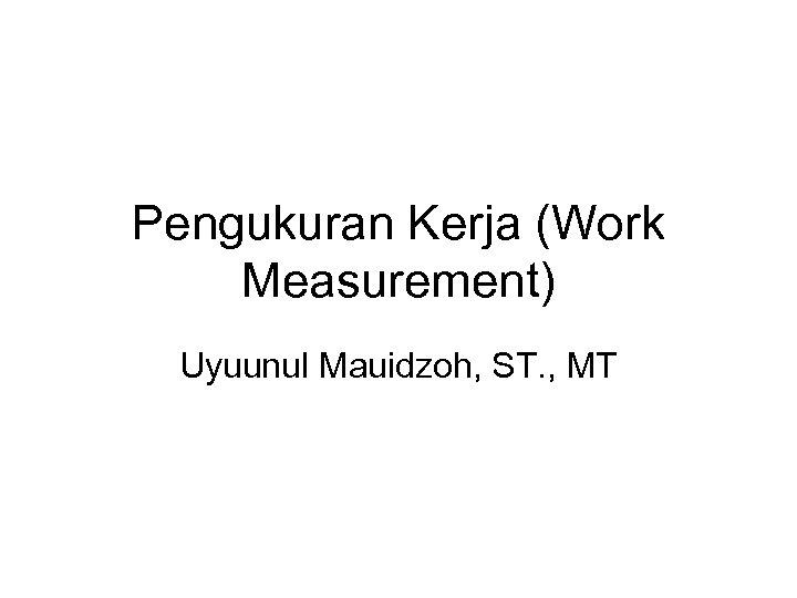 Pengukuran Kerja (Work Measurement) Uyuunul Mauidzoh, ST. , MT