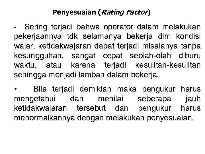 Penyesuaian (Rating Factor) Sering terjadi bahwa operator dalam melakukan pekerjaannya tdk selamanya bekerja dlm