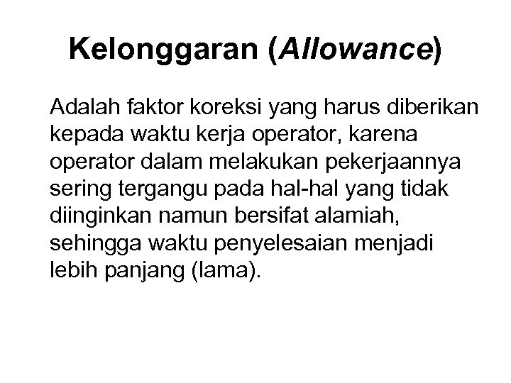Kelonggaran (Allowance) Adalah faktor koreksi yang harus diberikan kepada waktu kerja operator, karena operator