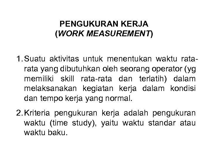 PENGUKURAN KERJA (WORK MEASUREMENT) 1. Suatu aktivitas untuk menentukan waktu rata yang dibutuhkan oleh