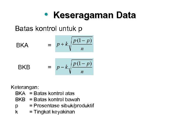 • Keseragaman Data Batas kontrol untuk p BKA = BKB = Keterangan: BKA