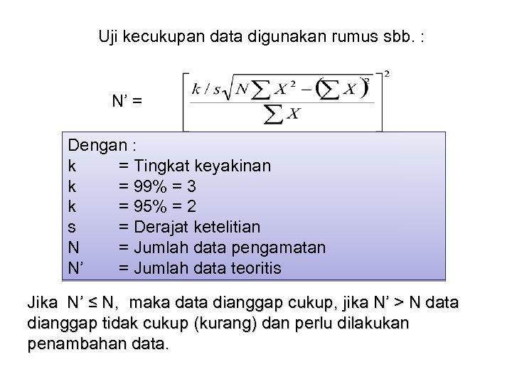 Uji kecukupan data digunakan rumus sbb. : N' = Dengan : k = Tingkat