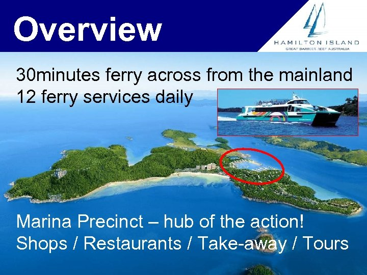 Overview 30 minutes ferry across from the mainland 12 ferry services daily Marina Precinct