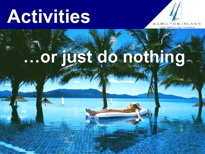 Activities …or just do nothing