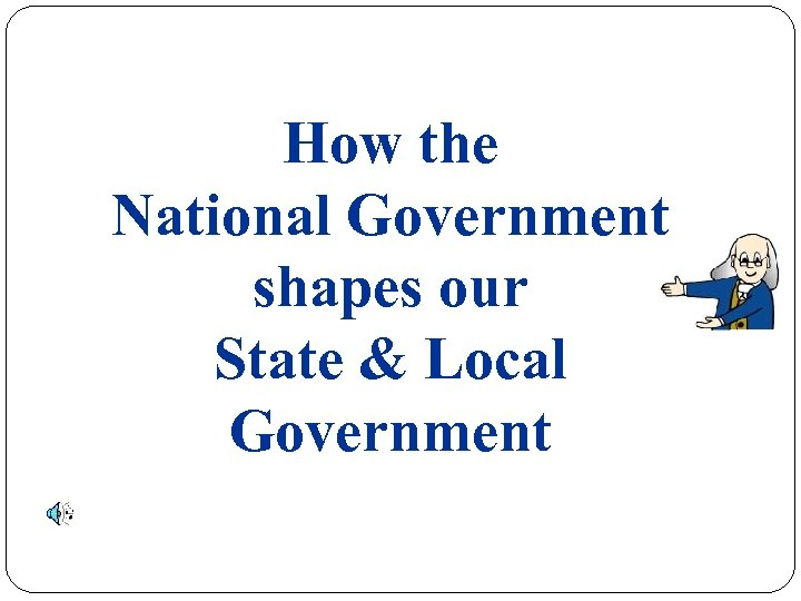 How the National Government shapes our State & Local Government