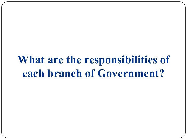 What are the responsibilities of each branch of Government?