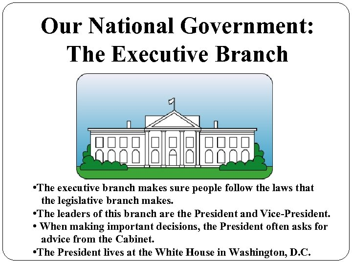Our National Government: The Executive Branch • The executive branch makes sure people follow