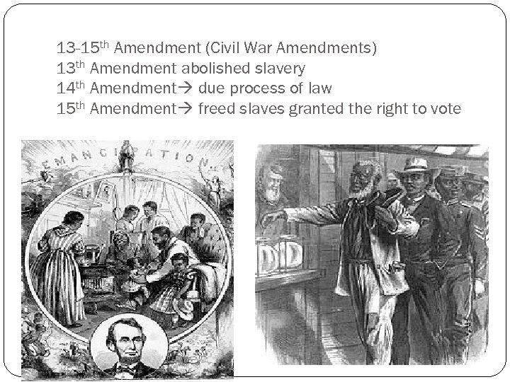 13 -15 th Amendment (Civil War Amendments) 13 th Amendment abolished slavery 14 th