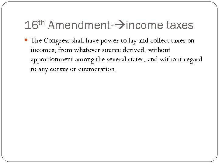 16 th Amendment- income taxes The Congress shall have power to lay and collect