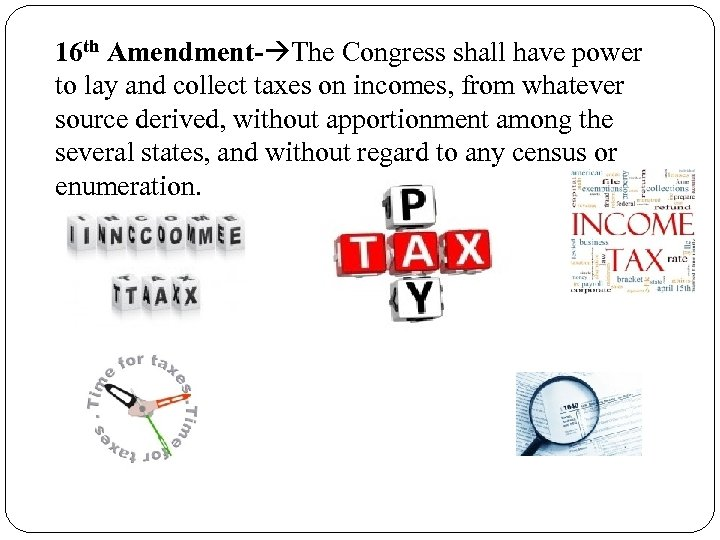 16 th Amendment- The Congress shall have power to lay and collect taxes on