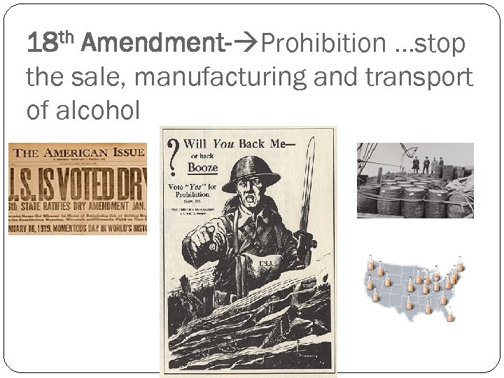 18 th Amendment- Prohibition …stop the sale, manufacturing and transport of alcohol