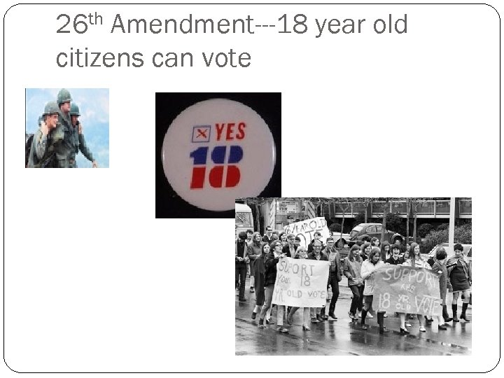 26 th Amendment---18 year old citizens can vote