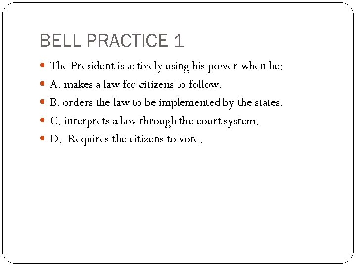 BELL PRACTICE 1 The President is actively using his power when he: A. makes