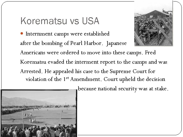 Korematsu vs USA Internment camps were established after the bombing of Pearl Harbor. Japanese