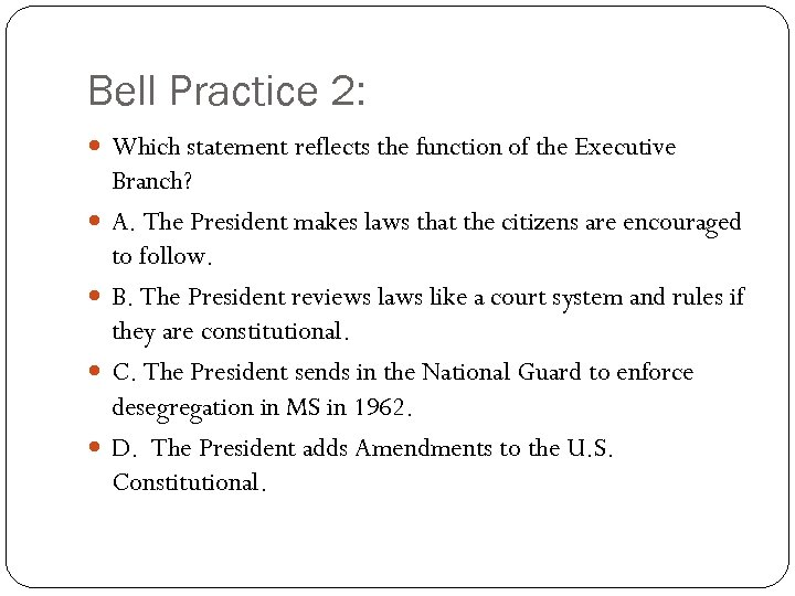 Bell Practice 2: Which statement reflects the function of the Executive Branch? A. The