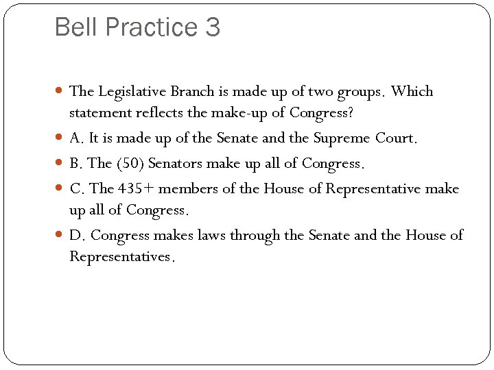 Bell Practice 3 The Legislative Branch is made up of two groups. Which statement