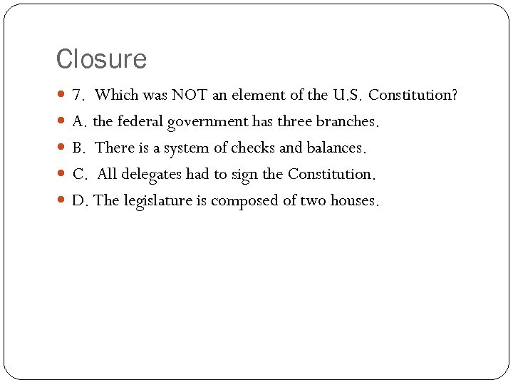 Closure 7. Which was NOT an element of the U. S. Constitution? A. the