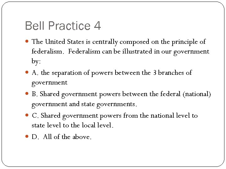 Bell Practice 4 The United States is centrally composed on the principle of federalism.