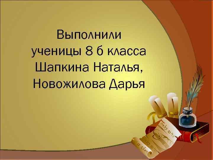 Выполнили ученицы 8 б класса Шапкина Наталья, Новожилова Дарья