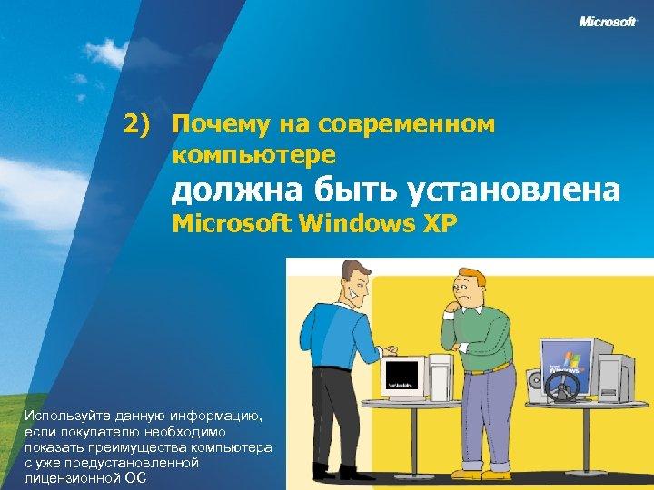 2) Почему на современном компьютере должна быть установлена Microsoft Windows XP Используйте данную информацию,