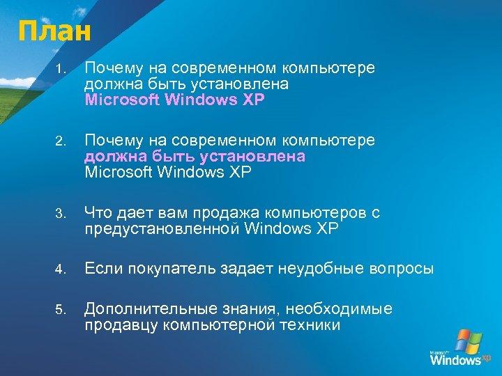 План 1. Почему на современном компьютере должна быть установлена Microsoft Windows XP 2. Почему