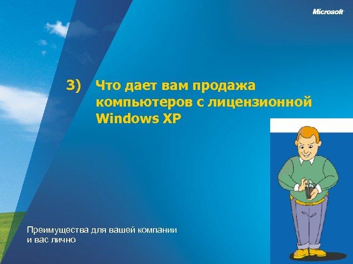 3) Что дает вам продажа компьютеров с лицензионной Windows XP Преимущества для вашей компании
