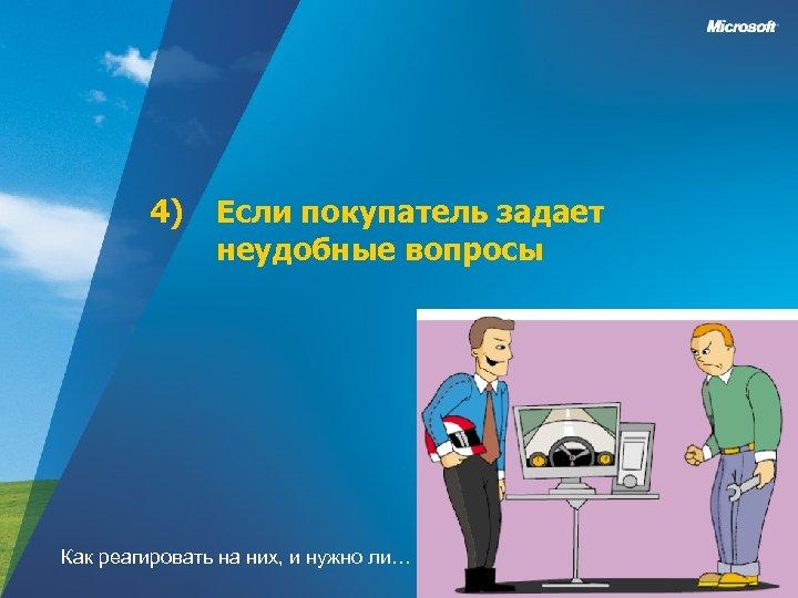4) Если покупатель задает неудобные вопросы Как реагировать на них, и нужно ли…