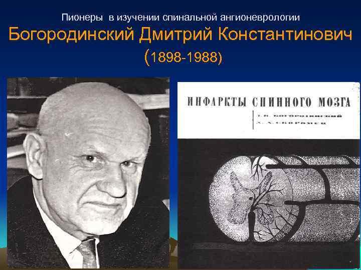 Пионеры в изучении спинальной ангионеврологии Богородинский Дмитрий Константинович (1898 -1988)