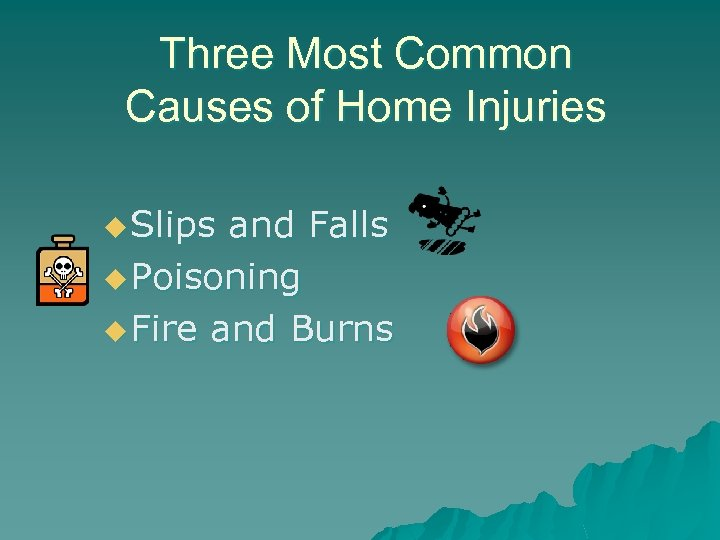 Three Most Common Causes of Home Injuries u Slips and Falls u Poisoning u