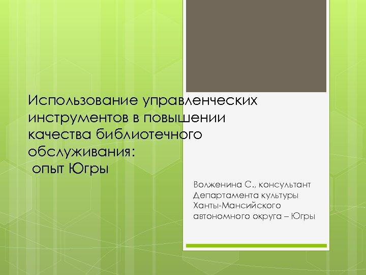 Использование управленческих инструментов в повышении качества библиотечного обслуживания: опыт Югры Волженина С. , консультант