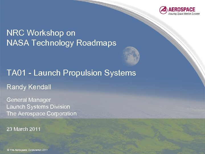 NRC Workshop on NASA Technology Roadmaps TA 01 - Launch Propulsion Systems Randy Kendall