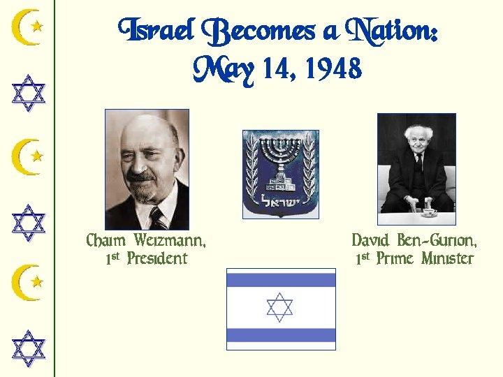 Israel Becomes a Nation: May 14, 1948 Chaim Weizmann, 1 st President David Ben-Gurion,