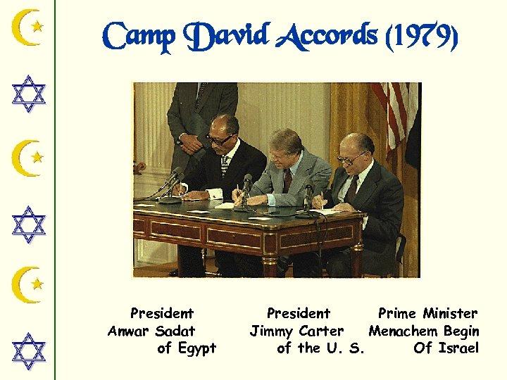 Camp David Accords (1979) President Anwar Sadat of Egypt President Prime Minister Jimmy Carter