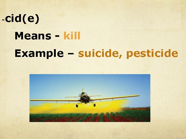 - cid(e) Means - kill Example – suicide, pesticide