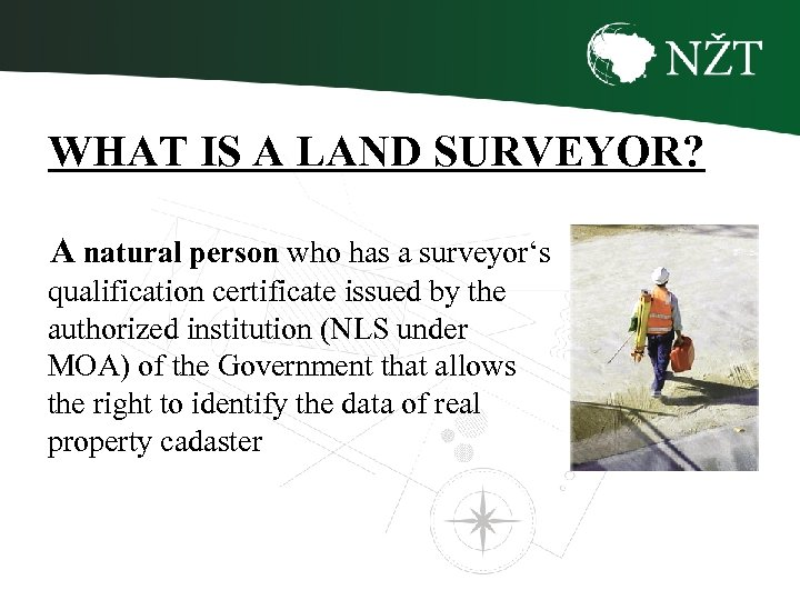 WHAT IS A LAND SURVEYOR? A natural person who has a surveyor's qualification certificate