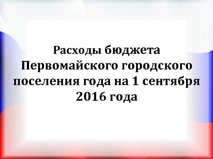 Расходы бюджета Первомайского городского поселения года на 1 сентября 2016 года
