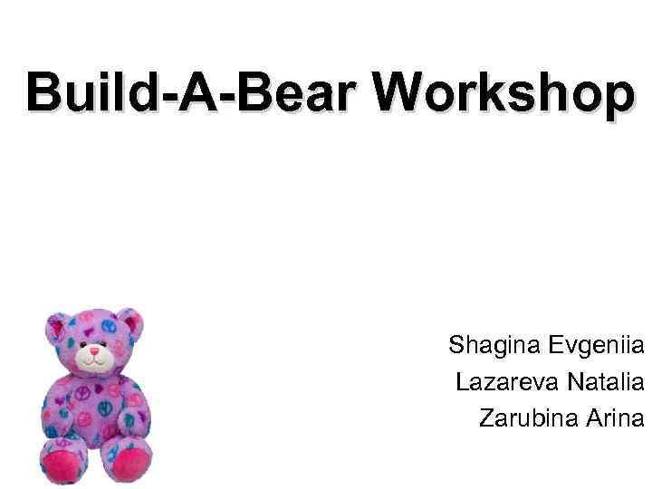 Build-A-Bear Workshop Shagina Evgeniia Lazareva Natalia Zarubina Arina