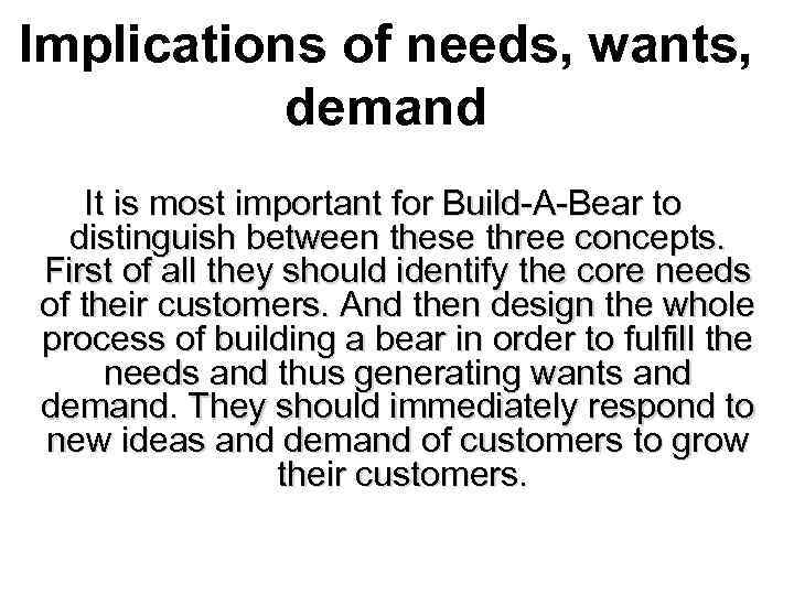 Implications of needs, wants, demand It is most important for Build-A-Bear to distinguish between